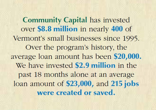 Community Capital has invested over $8.8 million in nearly 400 of Vermont's small businesses since 1995. Over the program's history, the average loan amount has been $20,000. We have invested $2.9 million in the past 18 months alone at an average loan amount of $23,000 and 215 jobs were created or saved.